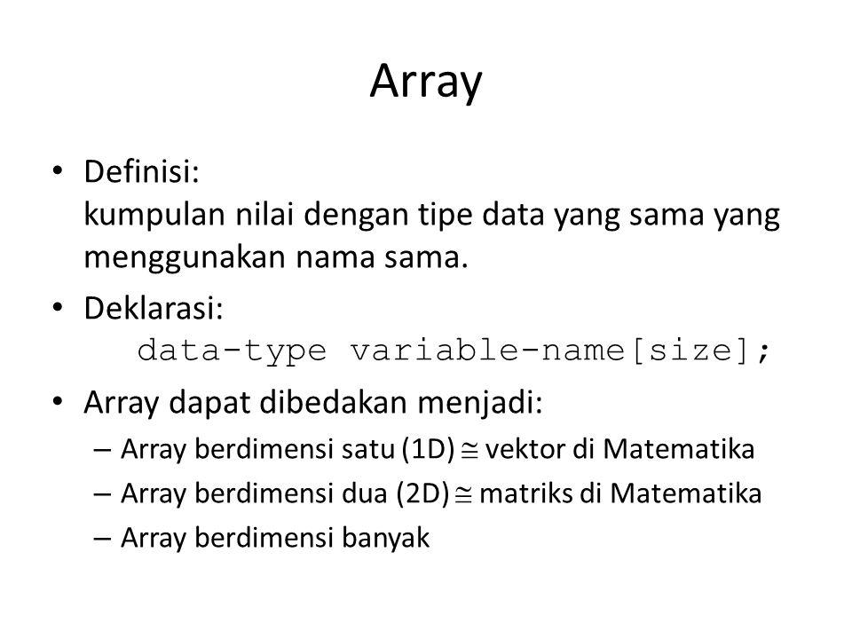 Array Definisi: kumpulan nilai dengan tipe data yang sama yang menggunakan nama sama. Deklarasi: data-type variable-name[size];